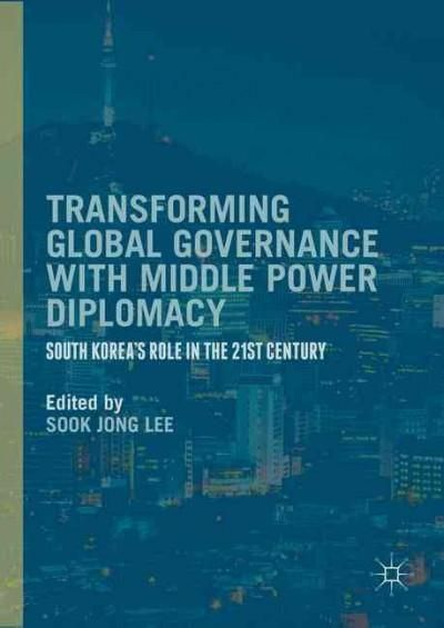 Transforming Global Governance with Middle Power Diplomacy: South Korea's Role in the 21st Century